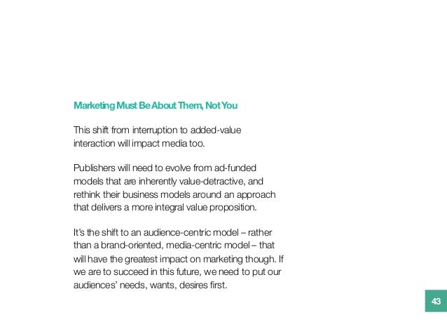 MarketingMustBeAboutThem,NotYou This shift from interruption to added-value interaction will impact media too.  Publishers...