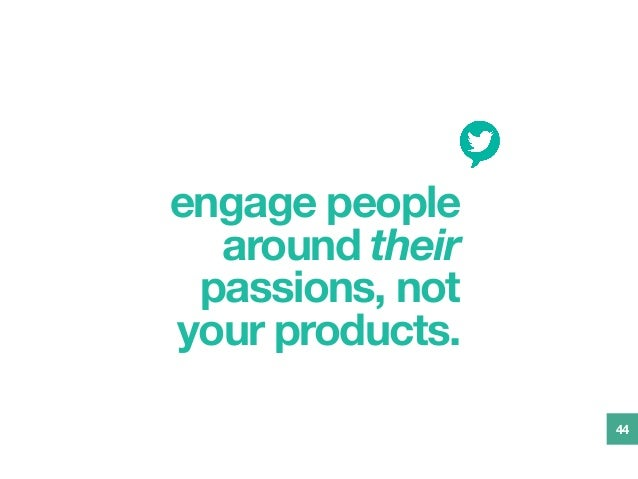 engage people around their passions, not your products. 44
