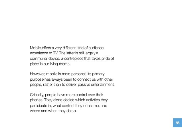 Mobile offers a very different kind of audience experience to TV. The latter is still largely a communal device; a centrep...