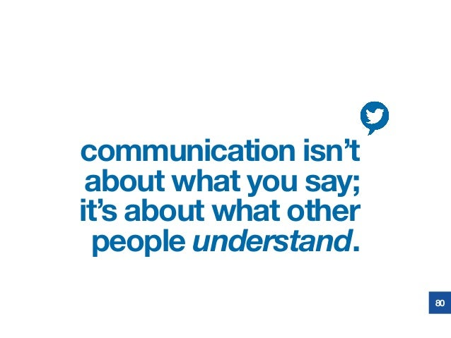 communication isn't about what you say; it's about what other people understand. 80