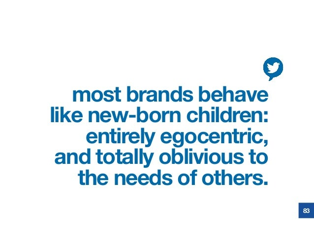 most brands behave like new-born children: entirely egocentric, and totally oblivious to the needs of others. 83