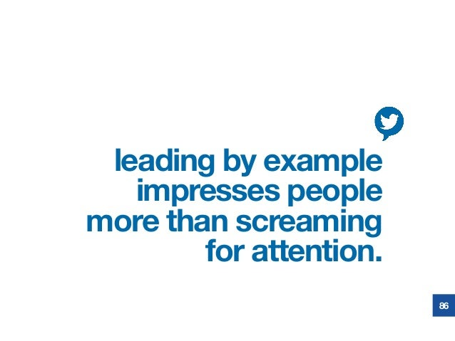 leading by example impresses people more than screaming for attention.  86