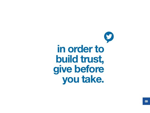 in order to build trust, give before you take. 89