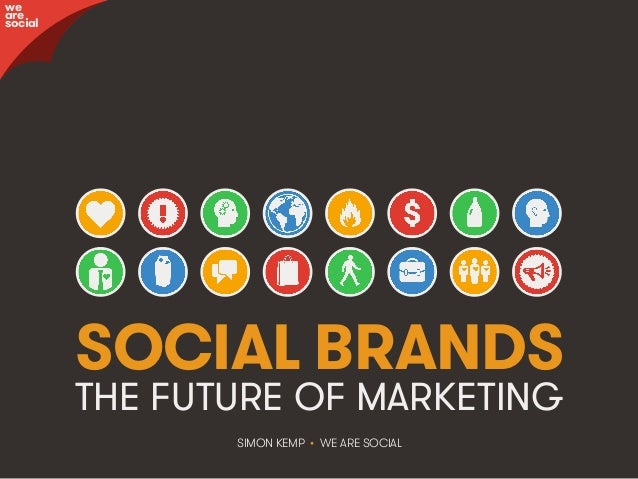 SOCIAL BRANDS THE FUTURE OF MARKETING SIMON KEMP • WE ARE SOCIAL we are social