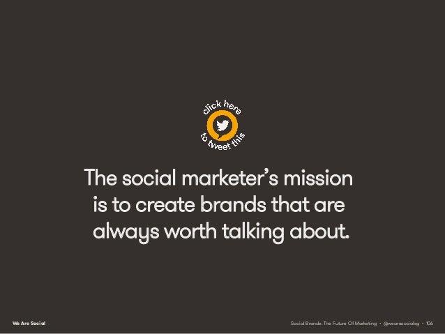 We Are Social PRINCIPLE 8 CSR EVOLVES INTO CIVIC MARKETING Social Brands: The Future Of Marketing • @wearesocialsg • 107