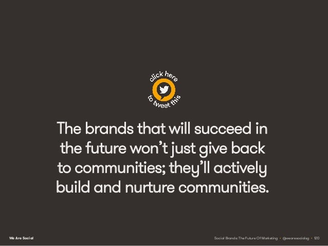 We Are Social NEXT STEPS BRINGING YOUR PLANS TO LIFE Social Brands: The Future Of Marketing • @wearesocialsg • 121