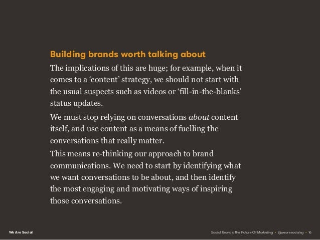 We Are Social Stop fuelling conversations about content, and instead use content to stimulate and fuel the conversations t...