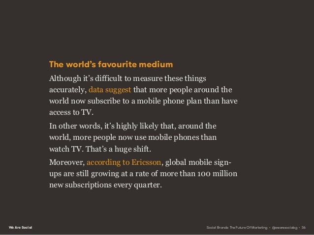 We Are Social Mobile subscriptions Television viewers 6.7billion 4.2billion Today's media reality VS Social Brands: The Fu...