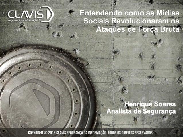 Entendendo como as Mídias Sociais Revolucionaram os Ataques de Força Bruta Henrique Soares Analista de Segurança