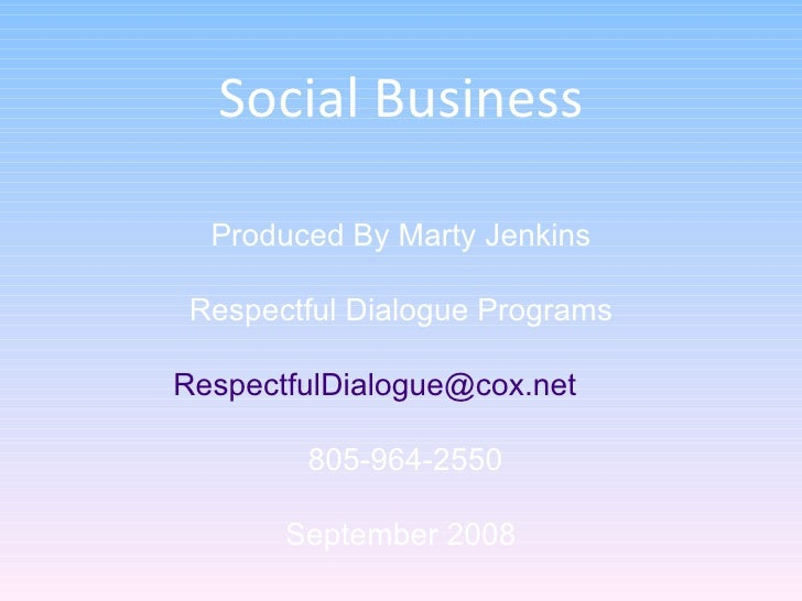 Social Business Produced By Marty Jenkins Respectful Dialogue Programs [email_address]   805-964-2550 September 2008