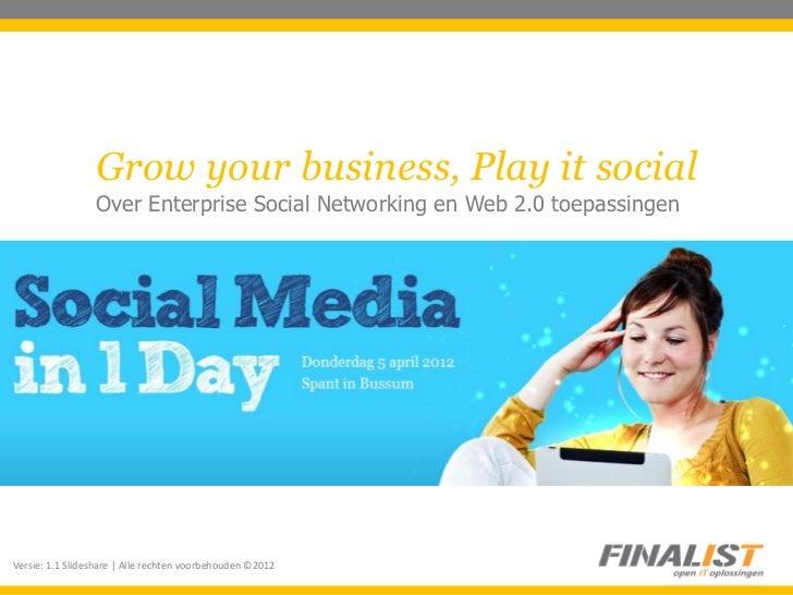 Grow your business, Play it social                 Over Enterprise Social Networking en Web 2.0 toepassingenVersie: 1.1 Sl...