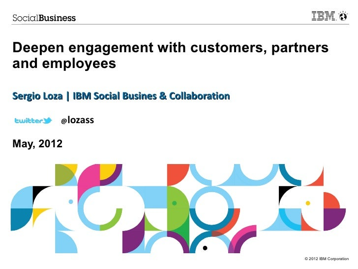 Deepen engagement with customers, partnersand employeesSergio Loza | IBM Social Busines & Collaboration          @lozassMa...