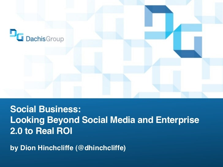 Social Business:Looking Beyond Social Media and Enterprise2.0 to Real ROIby Dion Hinchcliffe (@dhinchcliffe)