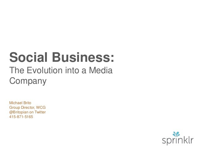 Social Business: The Evolution into a Media Company Michael Brito Group Director, WCG @Britopian on Twitter 415-871-5165