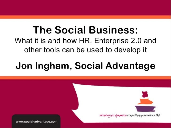 Jon Ingham, Social Advantage The Social Business: What it is and how HR, Enterprise 2.0 and other tools can be used to dev...