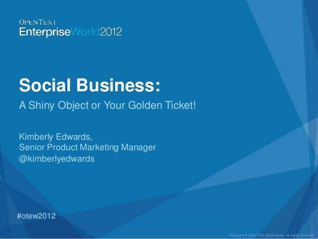 Social Business:A Shiny Object or Your Golden Ticket!Kimberly Edwards,Senior Product Marketing Manager@kimberlyedwards#ote...
