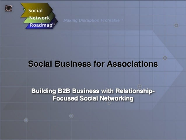 Making Disruption Profitable™ Social Business for Associations Building B2B Business with Relationship- Focused Social Net...