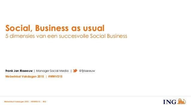 Social, Business as usual 5 dimensies van een succesvolle Social Business Webwinkel Vakdagen 2015 | #WWVD15 | ING Frank Ja...