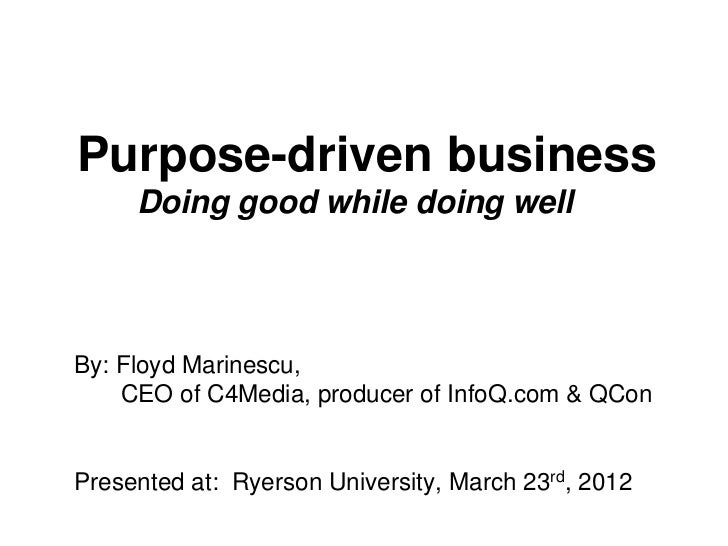 Purpose-driven business     Doing good while doing wellBy: Floyd Marinescu,    CEO of C4Media, producer of InfoQ.com & QCo...