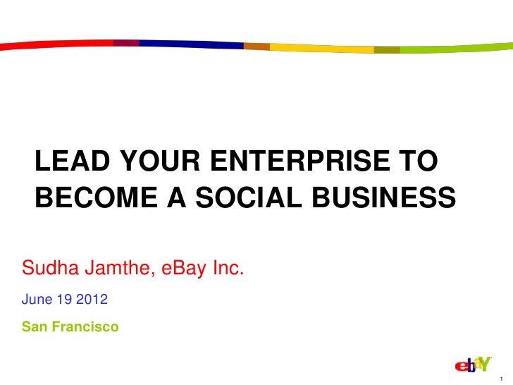 LEAD YOUR ENTERPRISE TO BECOME A SOCIAL BUSINESSSudha Jamthe, eBay Inc.June 19 2012San Francisco                          ...