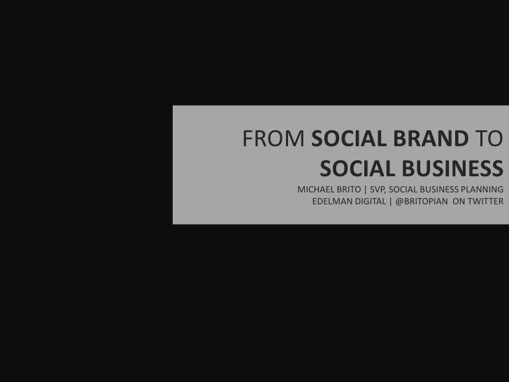 FROM SOCIAL BRAND TO SOCIAL BUSINESS<br />MICHAEL BRITO   SVP, SOCIAL BUSINESS PLANNING<br />EDELMAN DIGITAL   @BRITOPIAN ...