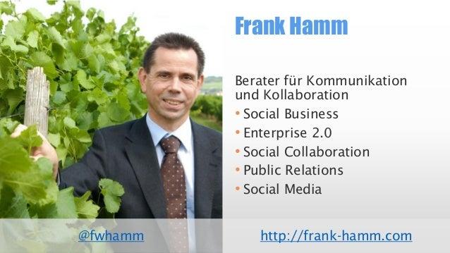 Frank Hamm  @fwhamm  Berater für Kommunikation und Kollaboration  •SocialBusiness  •Enterprise 2.0  •SocialCollaboration  ...