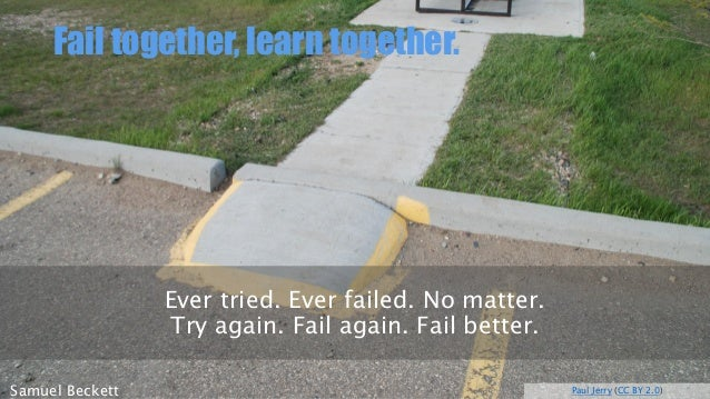 Fail together, learntogether.  Paul Jerry(CC BY 2.0)  Samuel Beckett  Evertried. Everfailed. Nomatter. Try again. Fail aga...