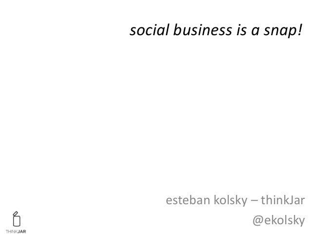 social business is a snap! esteban kolsky – thinkJar @ekolsky