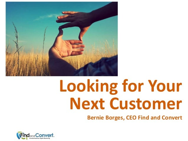 Looking for Your Next Customer   Bernie Borges, CEO Find and Convert