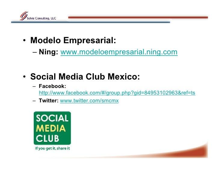 • Modelo Empresarial:   – Ning: www.modeloempresarial.ning.com   • Social Media Club Mexico:   – Facebook:      http:/...