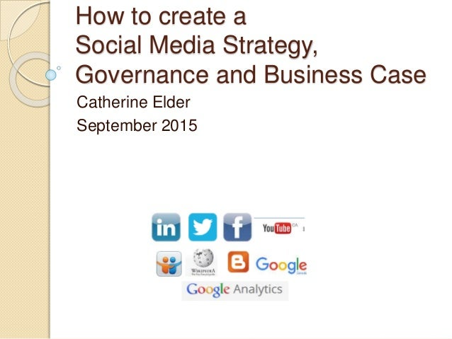 How to create a Social Media Strategy, Governance and Business Case Catherine Elder September 2015
