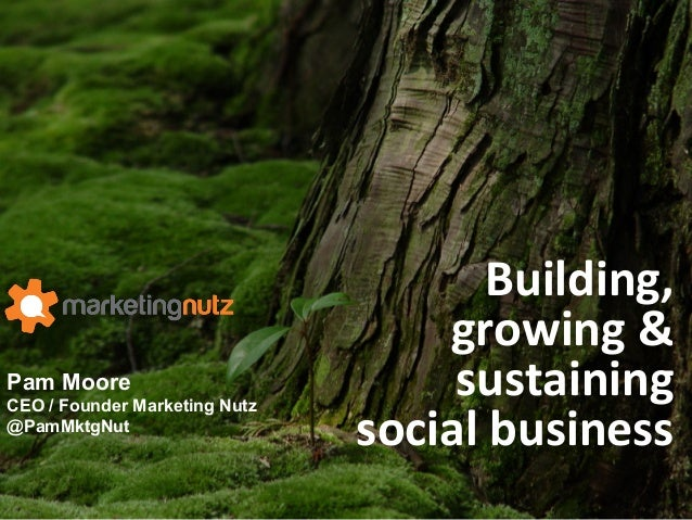 Pam Moore CEO / Founder Marketing Nutz @PamMktgNut Building,	   	    growing	   &	    sustaining	   	    social	   busines...