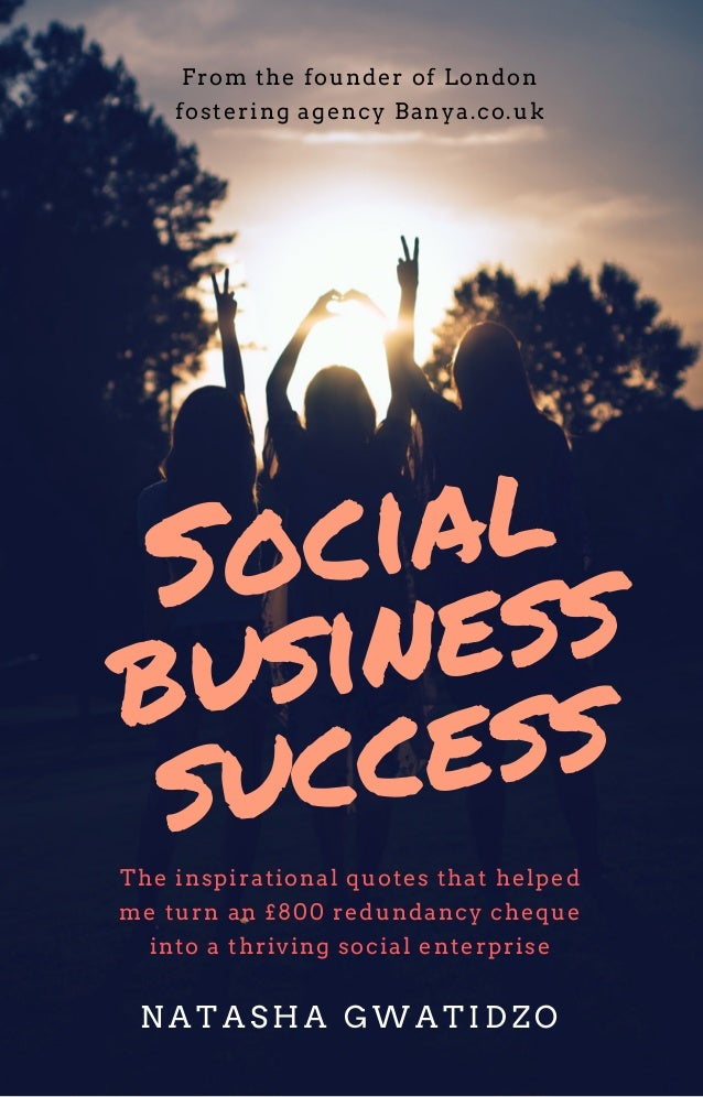 Social business success From the founder of London fostering agency Banya.co.uk The inspirational quotes that helped me tu...