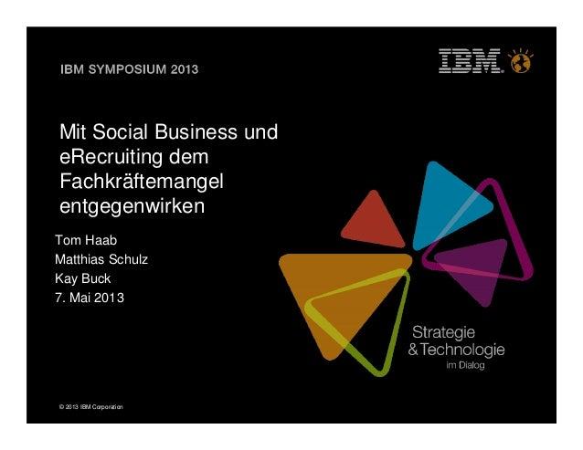 © 2013 IBM CorporationMit Social Business undeRecruiting demFachkräftemangelentgegenwirkenTom HaabMatthias SchulzKay Buck7...