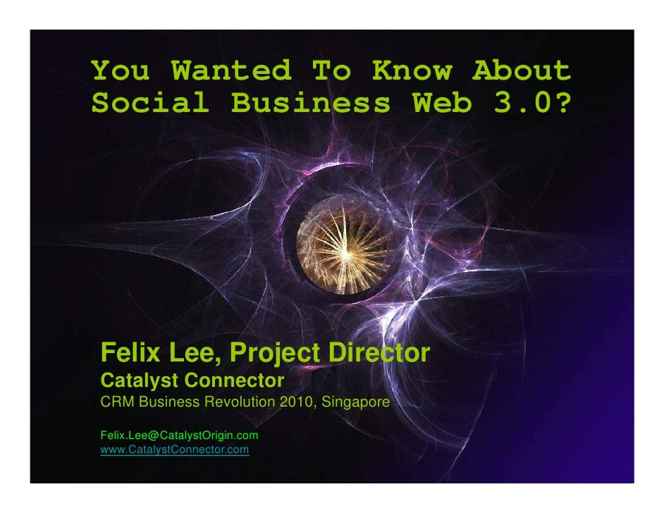 You Wanted To Know About Social Business W b 3 0? S i l B i       Web 3.0?     Felix Lee Project Director       Lee, Catal...