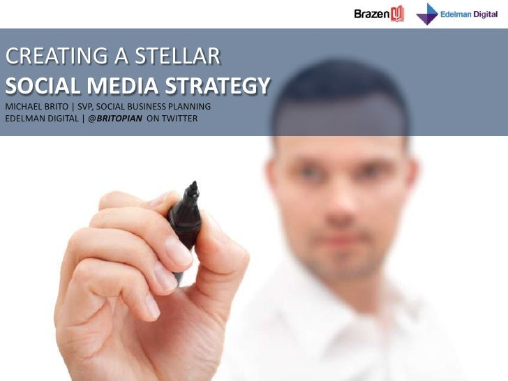 CREATING A STELLAR <br />SOCIAL MEDIA STRATEGY<br />MICHAEL BRITO   SVP, SOCIAL BUSINESS PLANNING<br />EDELMAN DIGITAL   @...
