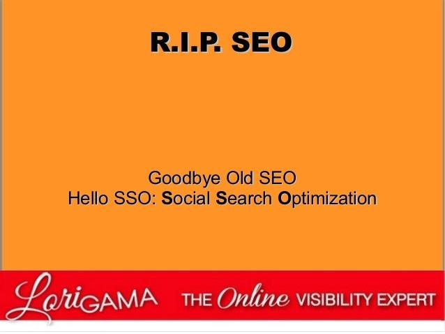R.I.P. SEO  Goodbye Old SEO Hello SSO: Social Search Optimization