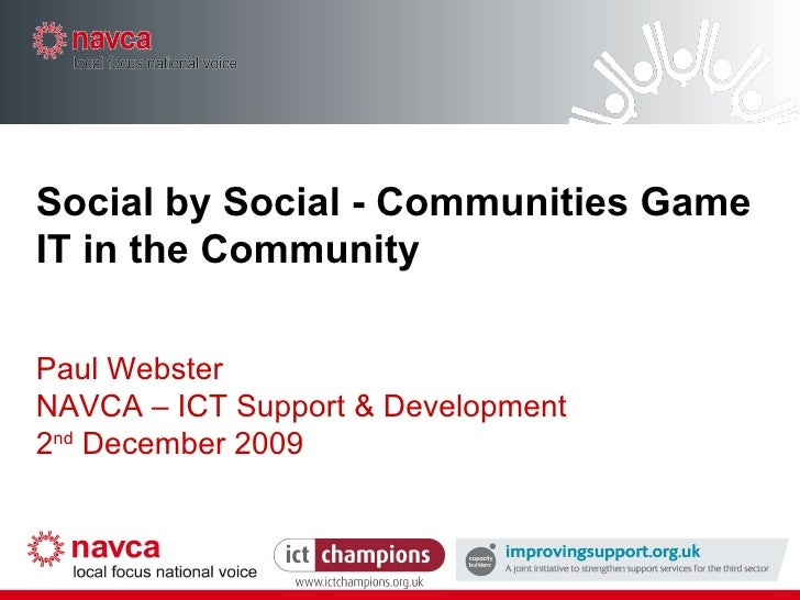 Social by Social - Communities Game IT in the Community Paul Webster NAVCA – ICT Support & Development 2 nd  December 2009