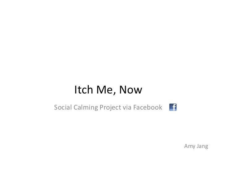 Itch Me, Now<br />Social Calming Project via Facebook<br />Amy Jang<br />