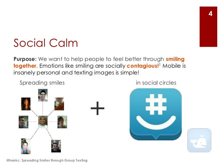 4    Social Calm    Purpose: We want to help people to feel better through smiling    together. Emotions like smiling are ...