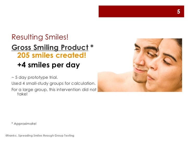 5    Resulting Smiles!    Gross Smiling Product *     205 smiles created!     +4 smiles per day    ~ 5 day prototype trial...