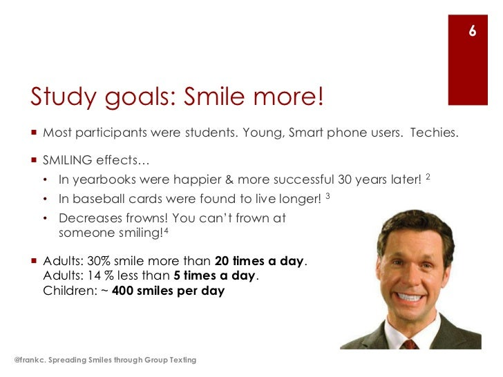 6    Study goals: Smile more!     Most participants were students. Young, Smart phone users. Techies.     SMILING effect...