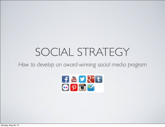 SOCIAL STRATEGYHow to develop an award-winning social media programMonday, May 20, 13