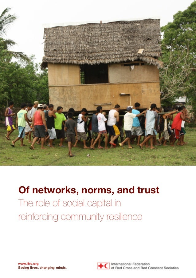 Of networks, norms, and trust The role of social capital in reinforcing community resilience www.ifrc.org Saving lives, ch...