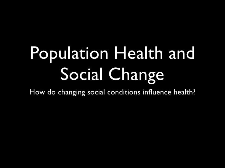 Population Health and    Social Change How do changing social conditions influence health?