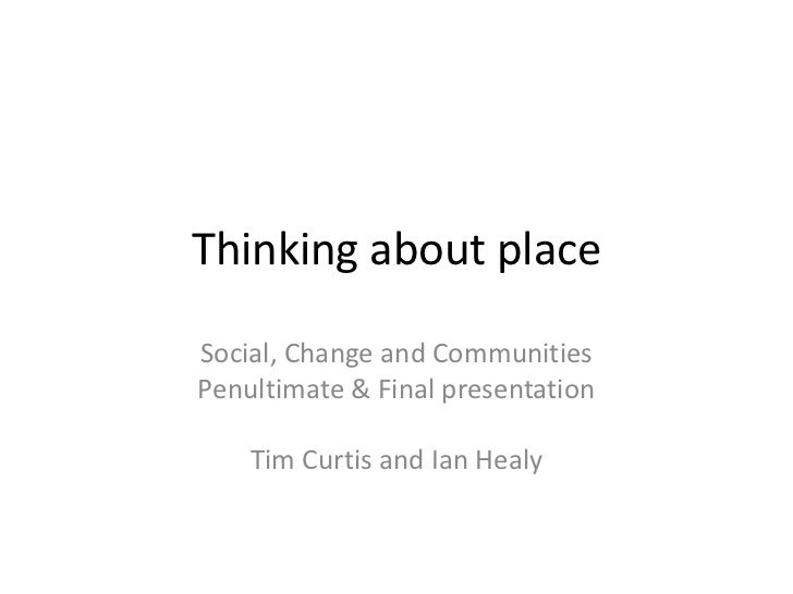Thinking about place<br />Social, Change and Communities<br />Penultimate & Final presentation <br />Tim Curtis and Ian He...