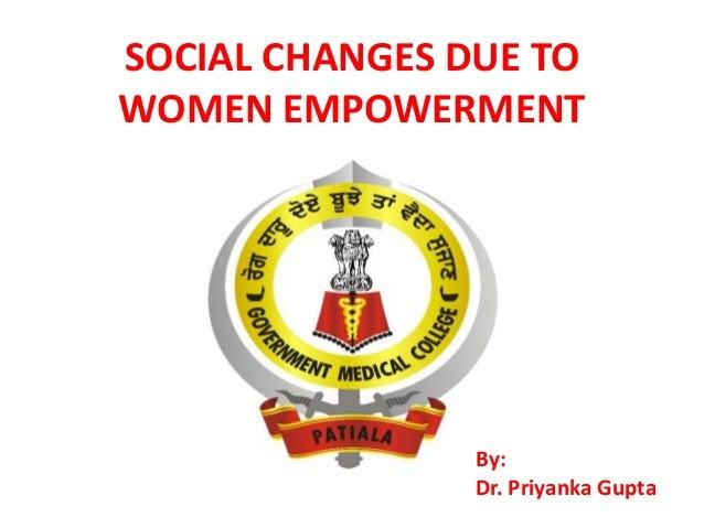 SOCIAL CHANGES DUE TO WOMEN EMPOWERMENT  By: Dr. Priyanka Gupta