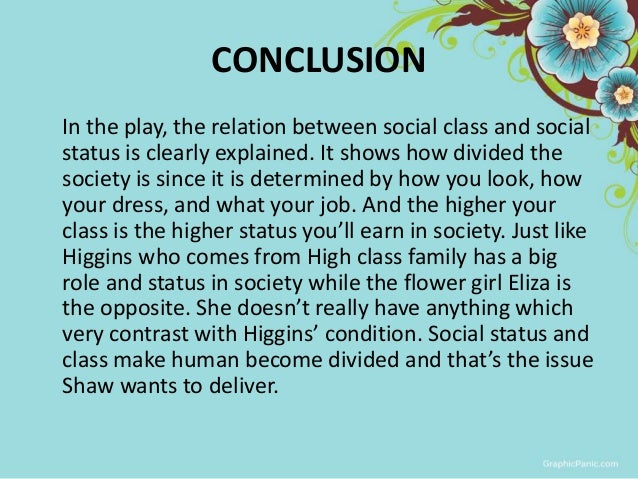 pygmalion social class and doolittle Doolittle is not at all happy with his windfall because it puts him in the middle class in act v, liza declares to henry, if i can't have kindness, i'll have independence what does she say she will do to make a living.