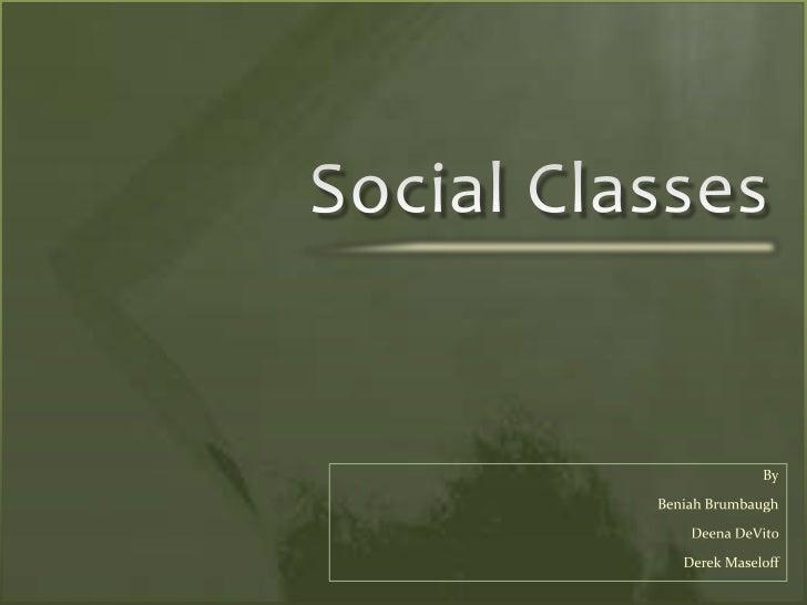 Social Classes<br />By<br />Beniah Brumbaugh<br />Deena DeVito <br />Derek Maseloff<br />