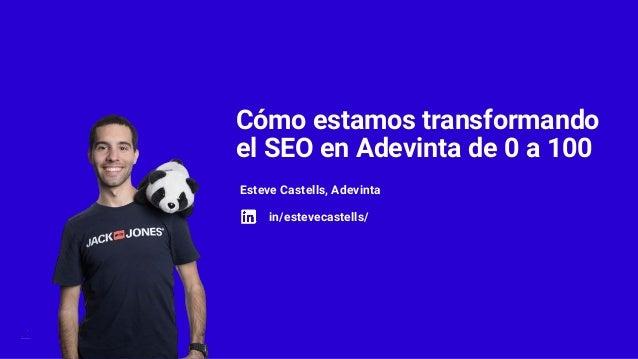 Cómo estamos transformando el SEO en Adevinta de 0 a 100 Esteve Castells, Adevinta in/estevecastells/